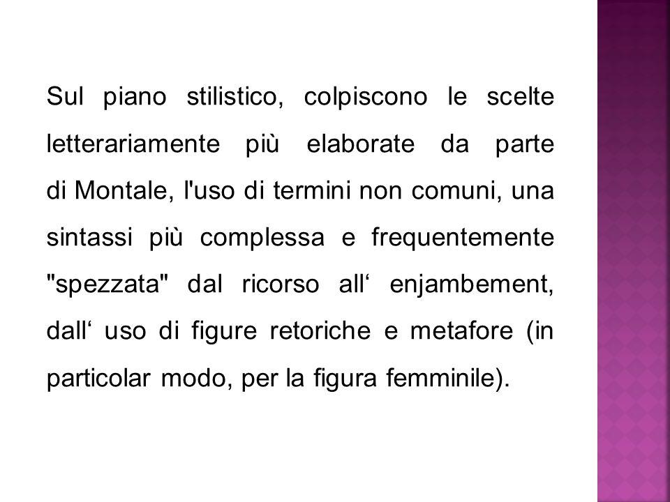 Sul piano stilistico, colpiscono le scelte letterariamente più elaborate da parte di Montale, l uso di termini non comuni, una sintassi più complessa e frequentemente spezzata dal ricorso all' enjambement, dall' uso di figure retoriche e metafore (in particolar modo, per la figura femminile).