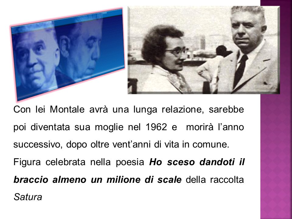 Con lei Montale avrà una lunga relazione, sarebbe poi diventata sua moglie nel 1962 e morirà l'anno successivo, dopo oltre vent'anni di vita in comune.