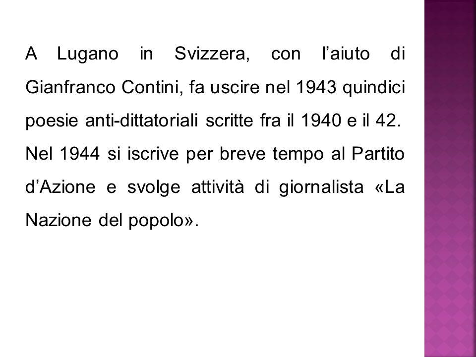 A Lugano in Svizzera, con l'aiuto di Gianfranco Contini, fa uscire nel 1943 quindici poesie anti-dittatoriali scritte fra il 1940 e il 42.