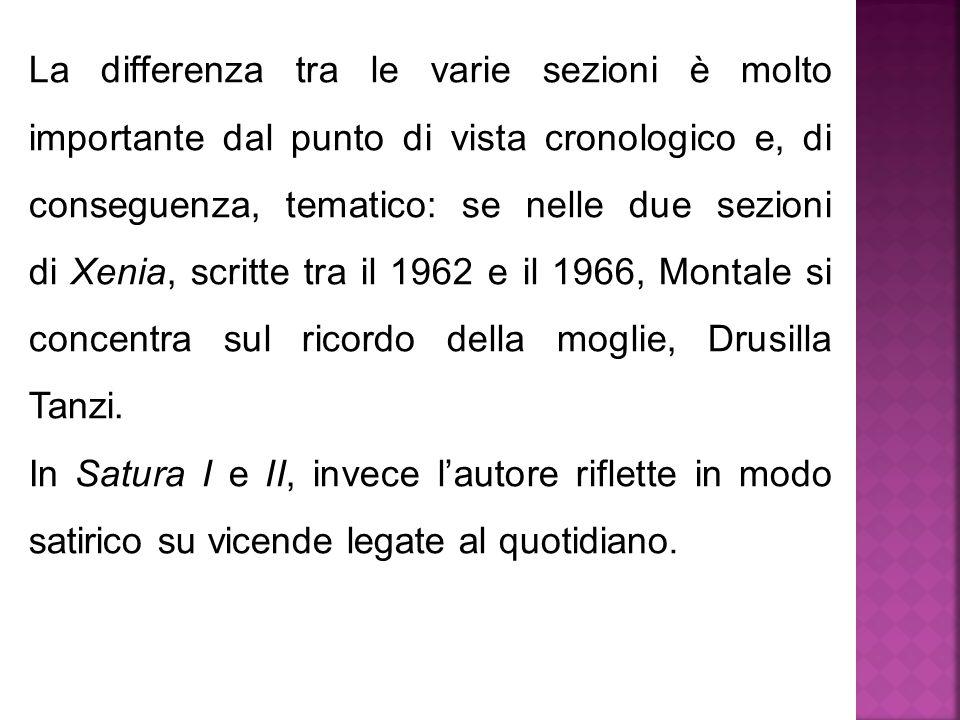 La differenza tra le varie sezioni è molto importante dal punto di vista cronologico e, di conseguenza, tematico: se nelle due sezioni di Xenia, scritte tra il 1962 e il 1966, Montale si concentra sul ricordo della moglie, Drusilla Tanzi.