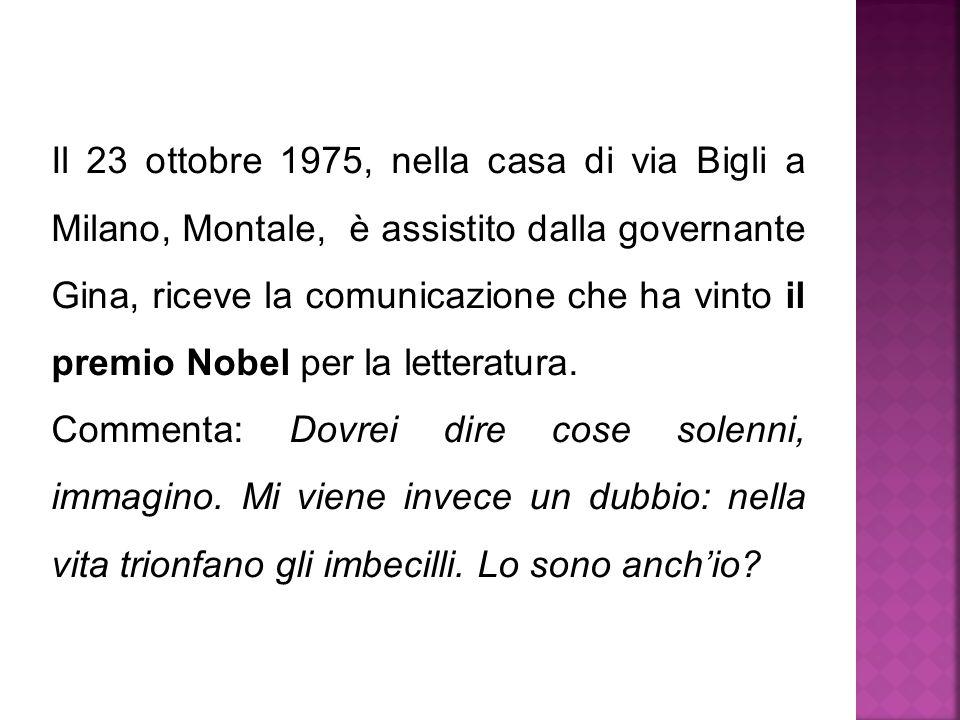 Il 23 ottobre 1975, nella casa di via Bigli a Milano, Montale, è assistito dalla governante Gina, riceve la comunicazione che ha vinto il premio Nobel per la letteratura.