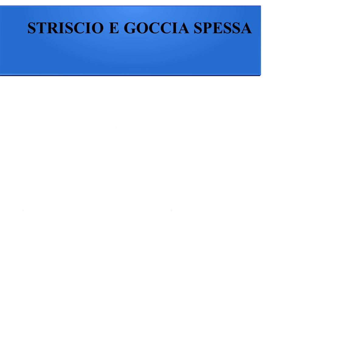 STRISCIO E GOCCIA SPESSA