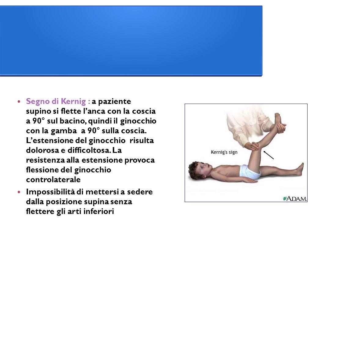 Segno di Kernig : a paziente supino si flette l'anca con la coscia a 90° sul bacino, quindi il ginocchio con la gamba a 90° sulla coscia. L'estensione del ginocchio risulta dolorosa e difficoltosa. La resistenza alla estensione provoca flessione del ginocchio controlaterale