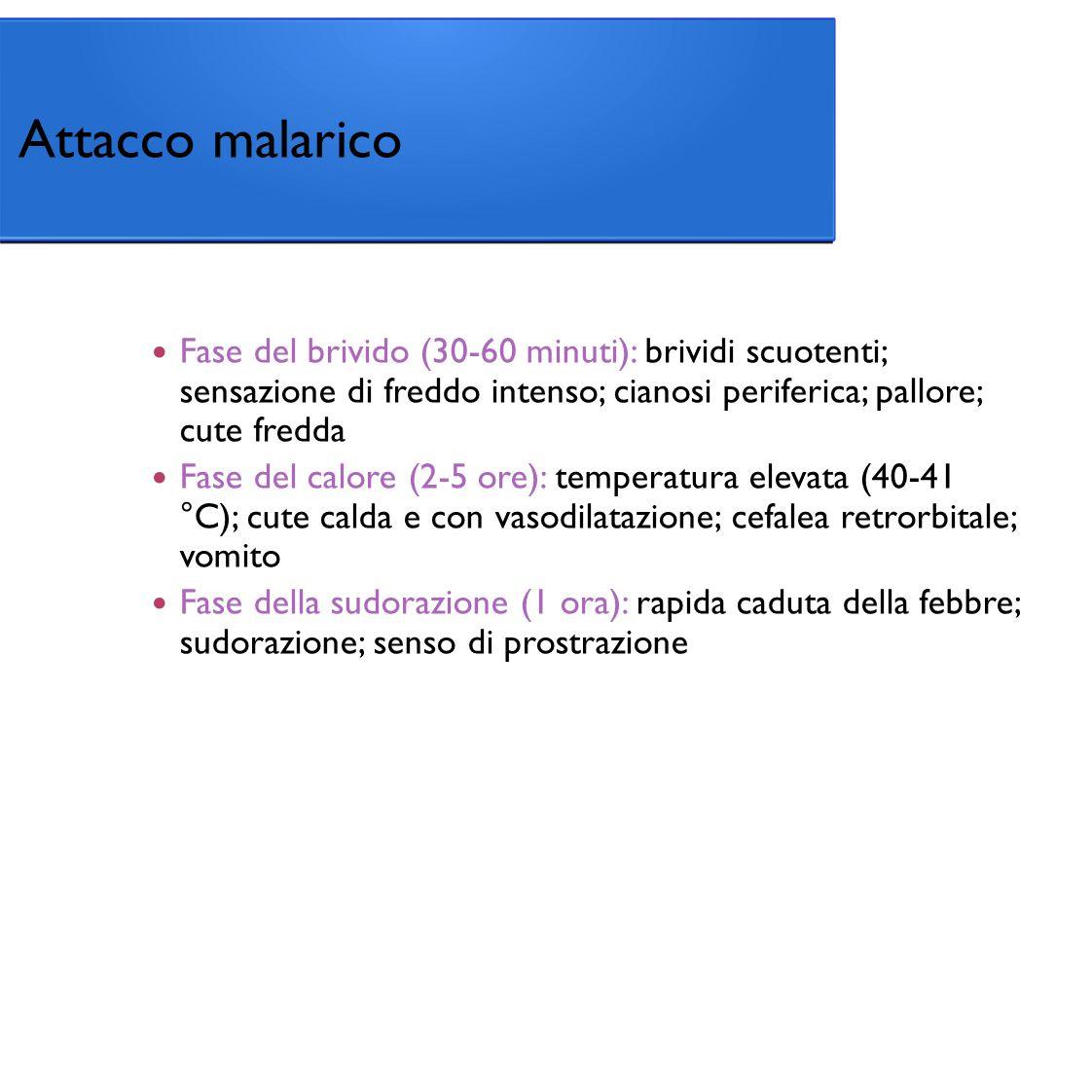 Attacco malarico Fase del brivido (30-60 minuti): brividi scuotenti; sensazione di freddo intenso; cianosi periferica; pallore; cute fredda.
