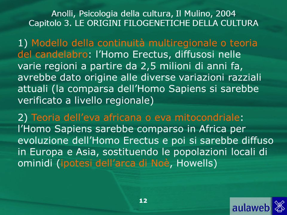 1) Modello della continuità multiregionale o teoria del candelabro: l'Homo Erectus, diffusosi nelle varie regioni a partire da 2,5 milioni di anni fa, avrebbe dato origine alle diverse variazioni razziali attuali (la comparsa dell'Homo Sapiens si sarebbe verificato a livello regionale)