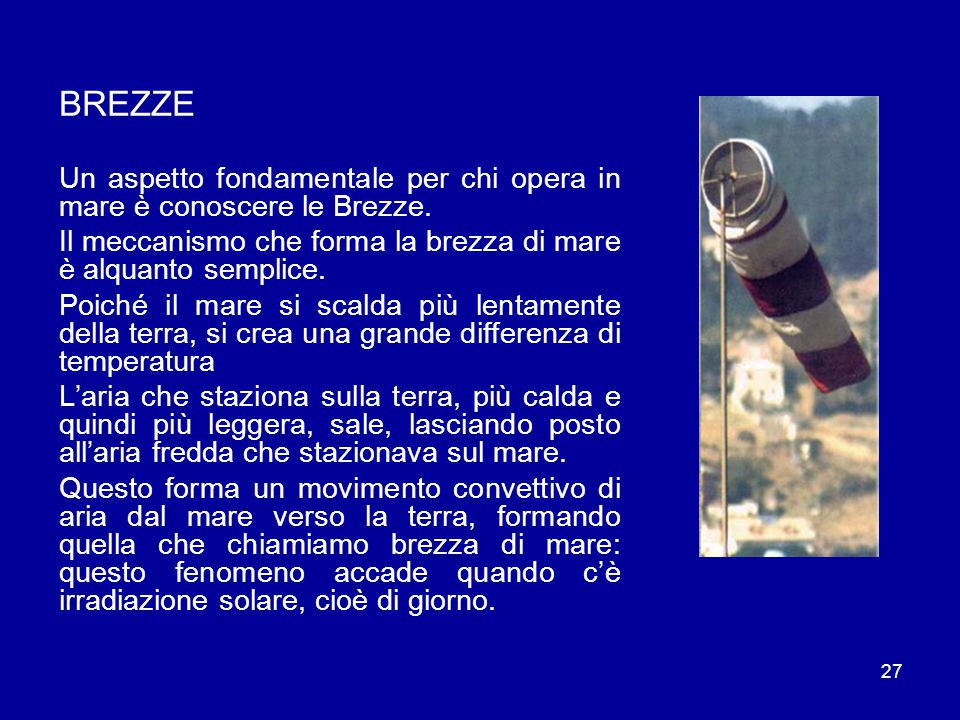 BREZZE Un aspetto fondamentale per chi opera in mare è conoscere le Brezze. Il meccanismo che forma la brezza di mare è alquanto semplice.