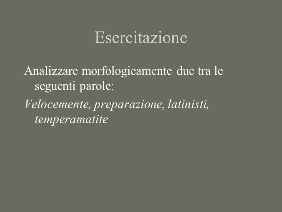 Esercitazione Analizzare morfologicamente due tra le seguenti parole: