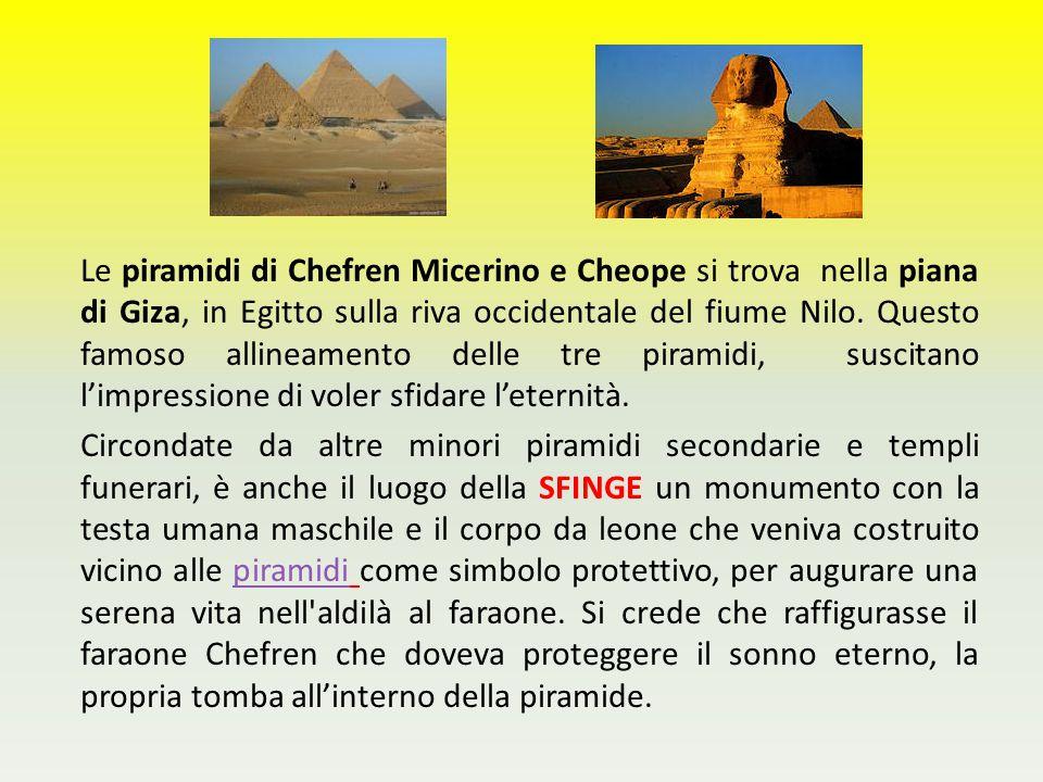 Le piramidi di Chefren Micerino e Cheope si trova nella piana di Giza, in Egitto sulla riva occidentale del fiume Nilo. Questo famoso allineamento delle tre piramidi, suscitano l'impressione di voler sfidare l'eternità.