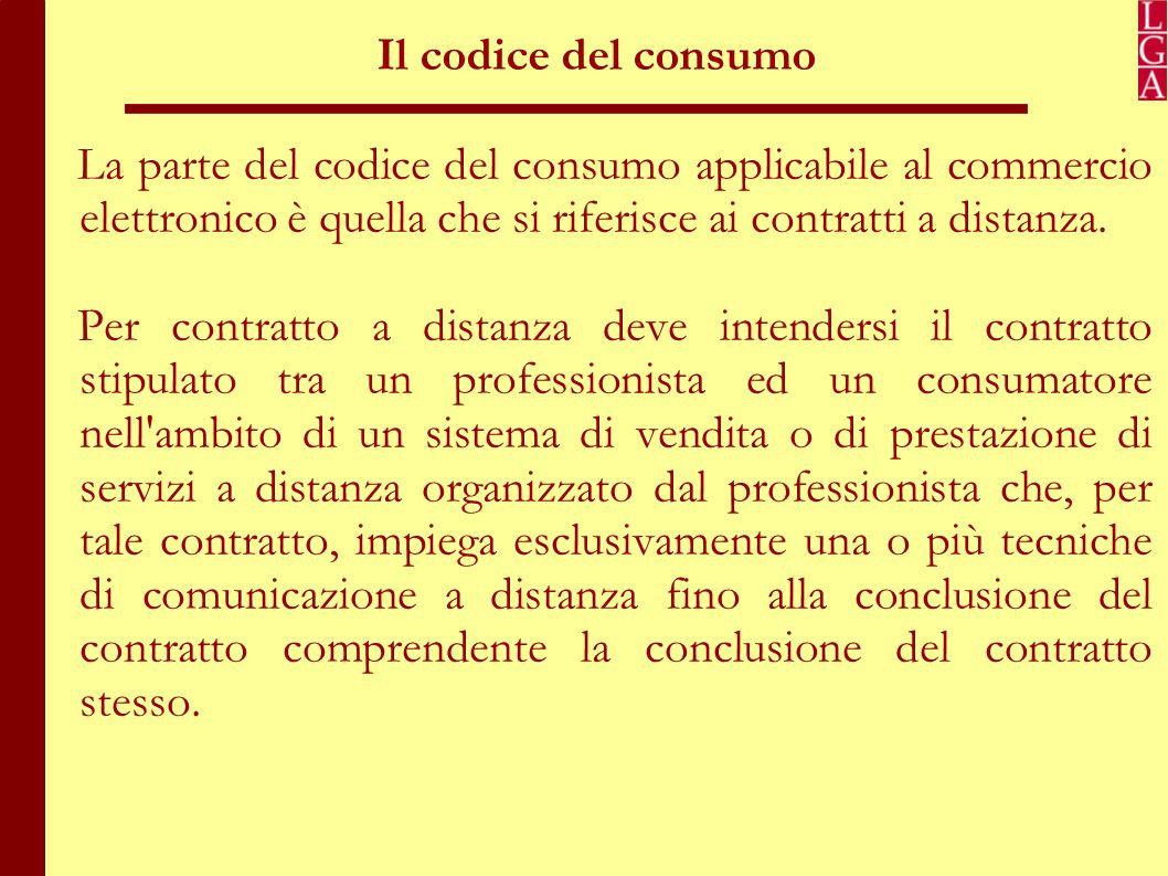 Il codice del consumo La parte del codice del consumo applicabile al commercio elettronico è quella che si riferisce ai contratti a distanza.