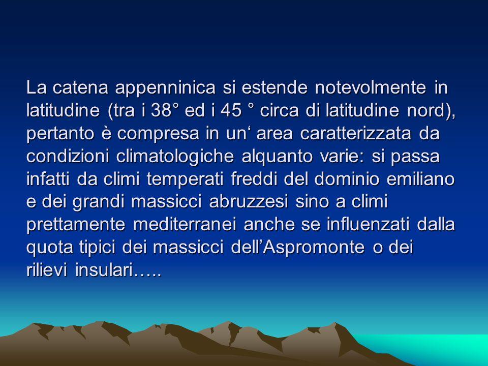 La catena appenninica si estende notevolmente in latitudine (tra i 38° ed i 45 ° circa di latitudine nord), pertanto è compresa in un' area caratterizzata da condizioni climatologiche alquanto varie: si passa infatti da climi temperati freddi del dominio emiliano e dei grandi massicci abruzzesi sino a climi prettamente mediterranei anche se influenzati dalla quota tipici dei massicci dell'Aspromonte o dei rilievi insulari…..