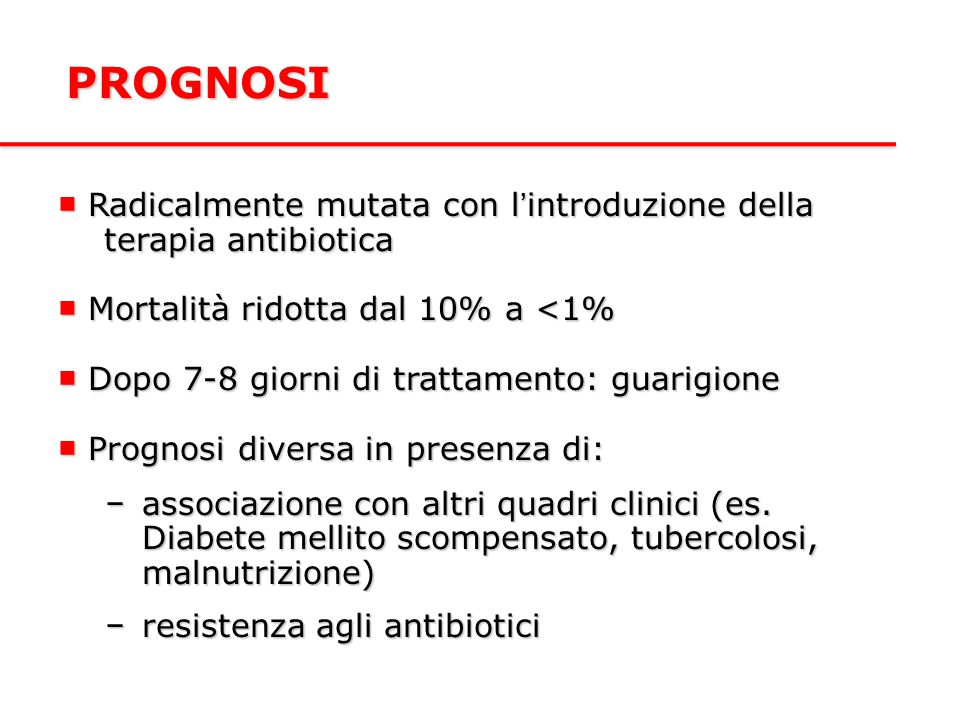PROGNOSI ■ Radicalmente mutata con l'introduzione della terapia antibiotica. ■ Mortalità ridotta dal 10% a <1%