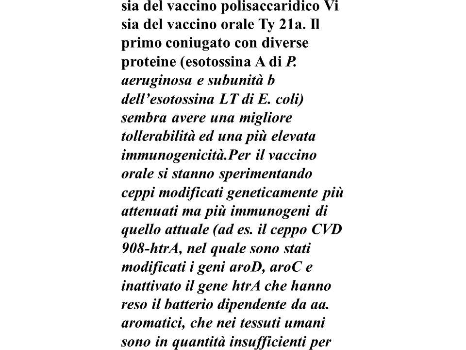 Nuovi vaccini ...Sono in fase di sperimentazione nuovi vaccini al fine di ottenere una più elevata efficacia e risposta immunitaria sia del vaccino polisaccaridico Vi sia del vaccino orale Ty 21a.