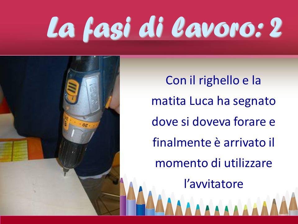 La fasi di lavoro: 2 Con il righello e la matita Luca ha segnato dove si doveva forare e finalmente è arrivato il momento di utilizzare l'avvitatore.