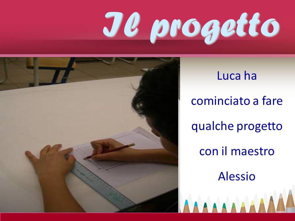 Luca ha cominciato a fare qualche progetto con il maestro Alessio