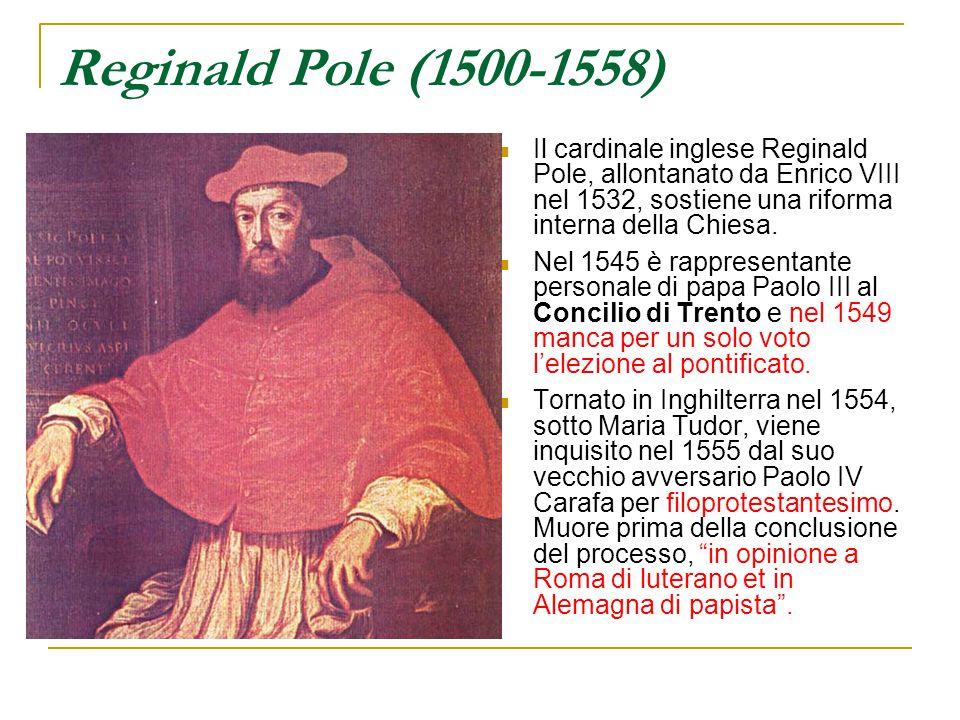 Reginald Pole (1500-1558) Il cardinale inglese Reginald Pole, allontanato da Enrico VIII nel 1532, sostiene una riforma interna della Chiesa.
