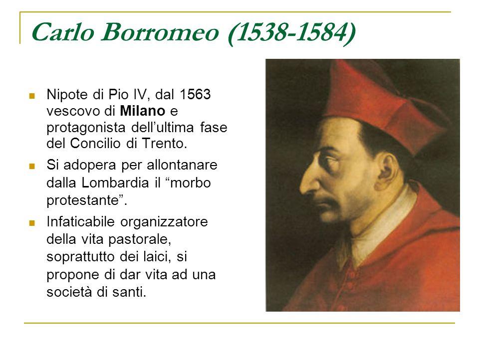 Carlo Borromeo (1538-1584) Nipote di Pio IV, dal 1563 vescovo di Milano e protagonista dell'ultima fase del Concilio di Trento.