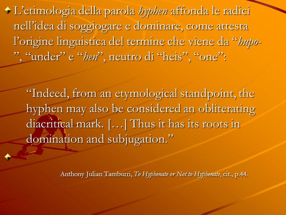 L'etimologia della parola hyphen affonda le radici nell'idea di soggiogare e dominare, come attesta l'origine linguistica del termine che viene da hupo- , under e hen , neutro di heis , one :