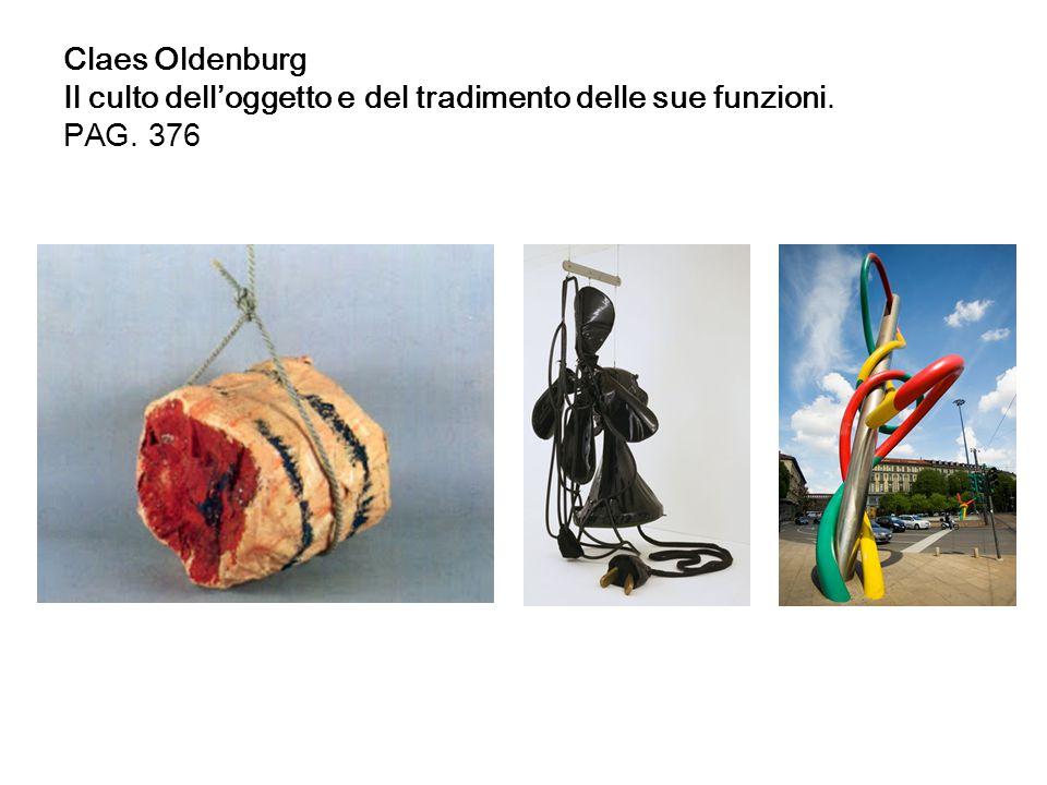 Claes Oldenburg Il culto dell'oggetto e del tradimento delle sue funzioni. PAG. 376