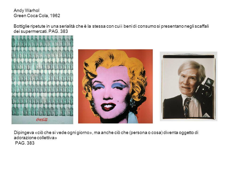 Andy Warhol Green Coca Cola, 1962 Bottiglie ripetute in una serialità che è la stessa con cui i beni di consumo si presentano negli scaffali dei supermercati. PAG. 383
