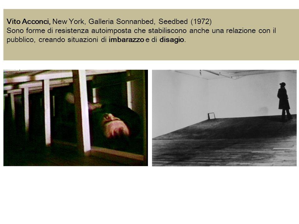 Vito Acconci, New York, Galleria Sonnanbed, Seedbed (1972) Sono forme di resistenza autoimposta che stabiliscono anche una relazione con il pubblico, creando situazioni di imbarazzo e di disagio.