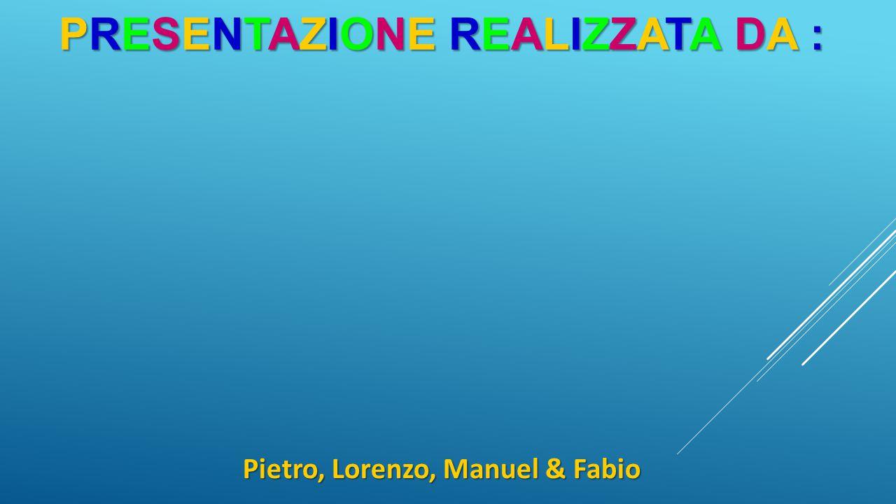 PRESENTAZIONE REALIZZATA DA : Pietro, Lorenzo, Manuel & Fabio
