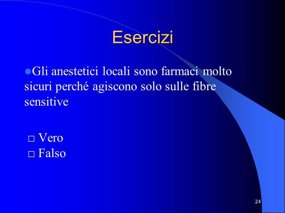 Esercizi Gli anestetici locali sono farmaci molto sicuri perché agiscono solo sulle fibre sensitive.