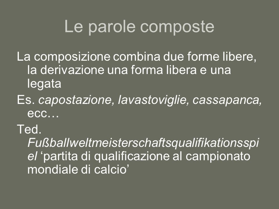 Le parole composte La composizione combina due forme libere, la derivazione una forma libera e una legata.