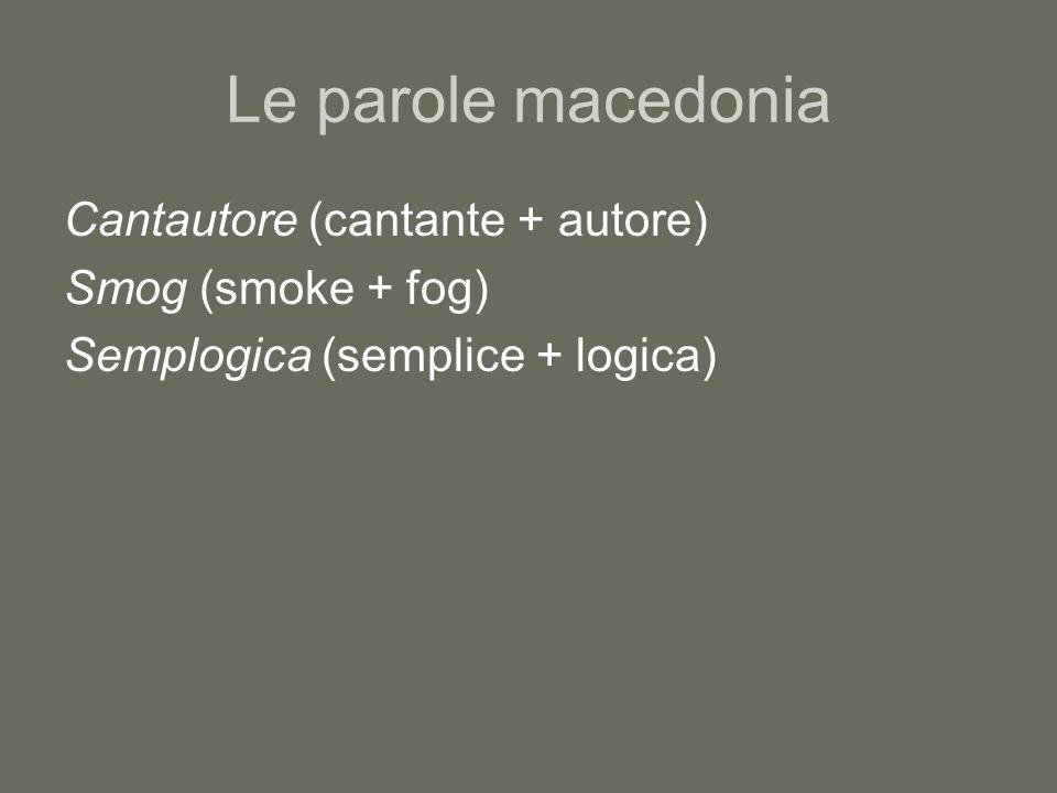 Le parole macedonia Cantautore (cantante + autore) Smog (smoke + fog)