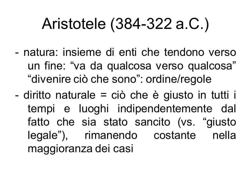 Aristotele (384-322 a.C.) - natura: insieme di enti che tendono verso un fine: va da qualcosa verso qualcosa divenire ciò che sono : ordine/regole.
