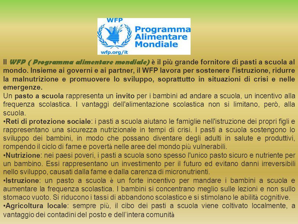 Il WFP ( Programma alimentare mondiale) è il più grande fornitore di pasti a scuola al mondo. Insieme ai governi e ai partner, il WFP lavora per sostenere l istruzione, ridurre la malnutrizione e promuovere lo sviluppo, soprattutto in situazioni di crisi e nelle emergenze.