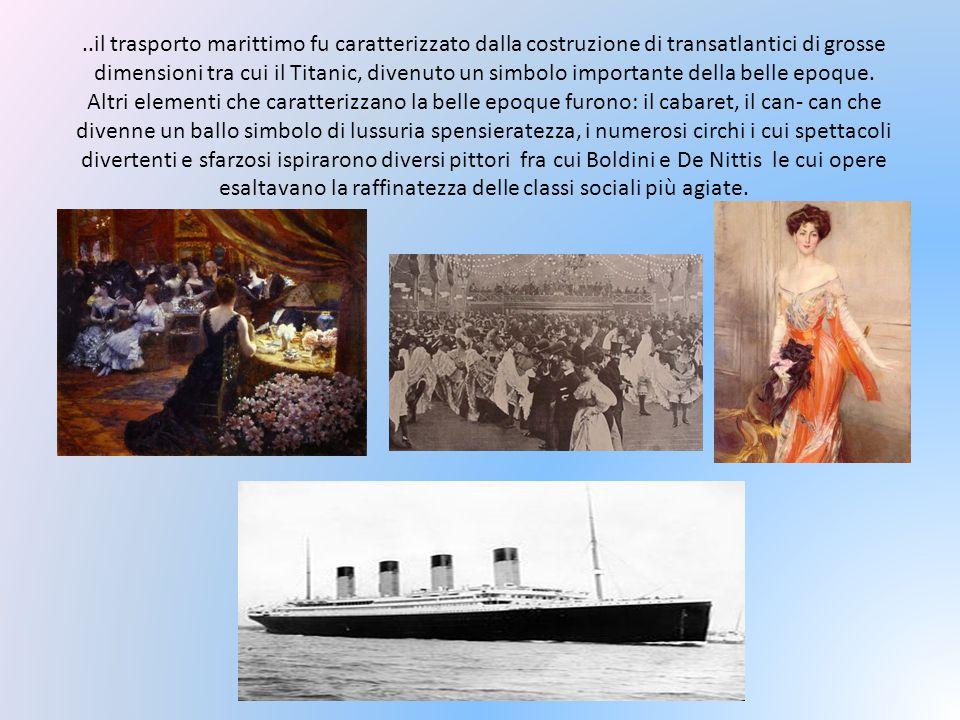 ..il trasporto marittimo fu caratterizzato dalla costruzione di transatlantici di grosse dimensioni tra cui il Titanic, divenuto un simbolo importante della belle epoque.