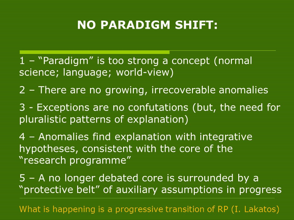 NO PARADIGM SHIFT: 1 – Paradigm is too strong a concept (normal science; language; world-view) 2 – There are no growing, irrecoverable anomalies.