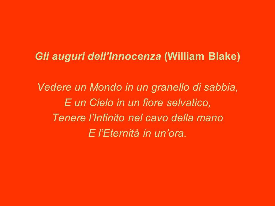 Gli auguri dell'Innocenza (William Blake) Vedere un Mondo in un granello di sabbia, E un Cielo in un fiore selvatico, Tenere l'Infinito nel cavo della mano E l'Eternità in un'ora.