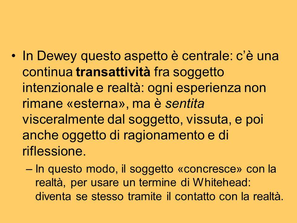 In Dewey questo aspetto è centrale: c'è una continua transattività fra soggetto intenzionale e realtà: ogni esperienza non rimane «esterna», ma è sentita visceralmente dal soggetto, vissuta, e poi anche oggetto di ragionamento e di riflessione.
