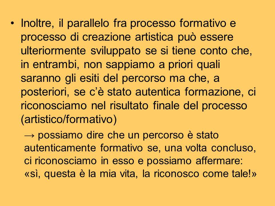 Inoltre, il parallelo fra processo formativo e processo di creazione artistica può essere ulteriormente sviluppato se si tiene conto che, in entrambi, non sappiamo a priori quali saranno gli esiti del percorso ma che, a posteriori, se c'è stato autentica formazione, ci riconosciamo nel risultato finale del processo (artistico/formativo)