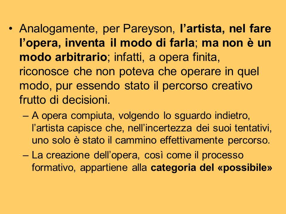 Analogamente, per Pareyson, l'artista, nel fare l'opera, inventa il modo di farla; ma non è un modo arbitrario; infatti, a opera finita, riconosce che non poteva che operare in quel modo, pur essendo stato il percorso creativo frutto di decisioni.
