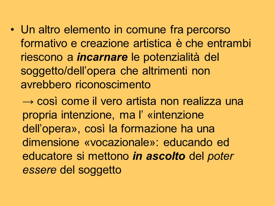 Un altro elemento in comune fra percorso formativo e creazione artistica è che entrambi riescono a incarnare le potenzialità del soggetto/dell'opera che altrimenti non avrebbero riconoscimento