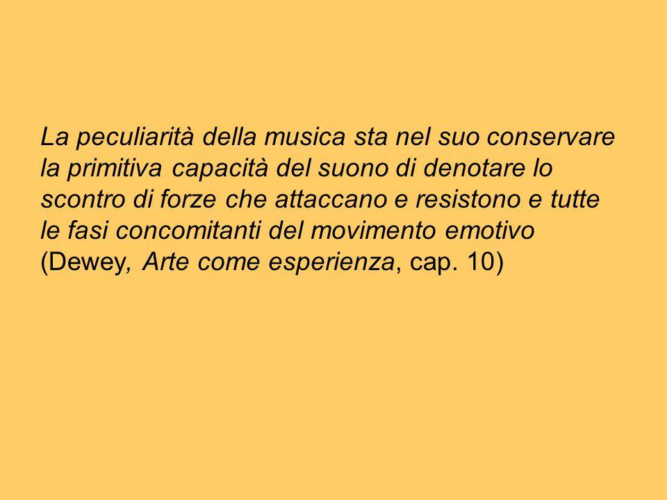 La peculiarità della musica sta nel suo conservare la primitiva capacità del suono di denotare lo scontro di forze che attaccano e resistono e tutte le fasi concomitanti del movimento emotivo (Dewey, Arte come esperienza, cap.