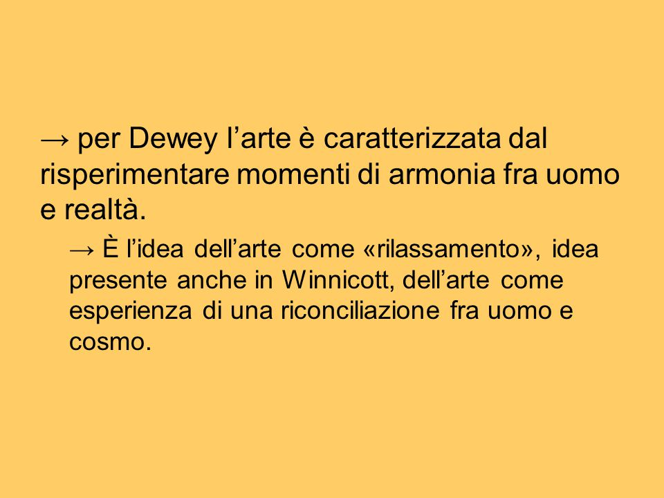 → per Dewey l'arte è caratterizzata dal risperimentare momenti di armonia fra uomo e realtà.