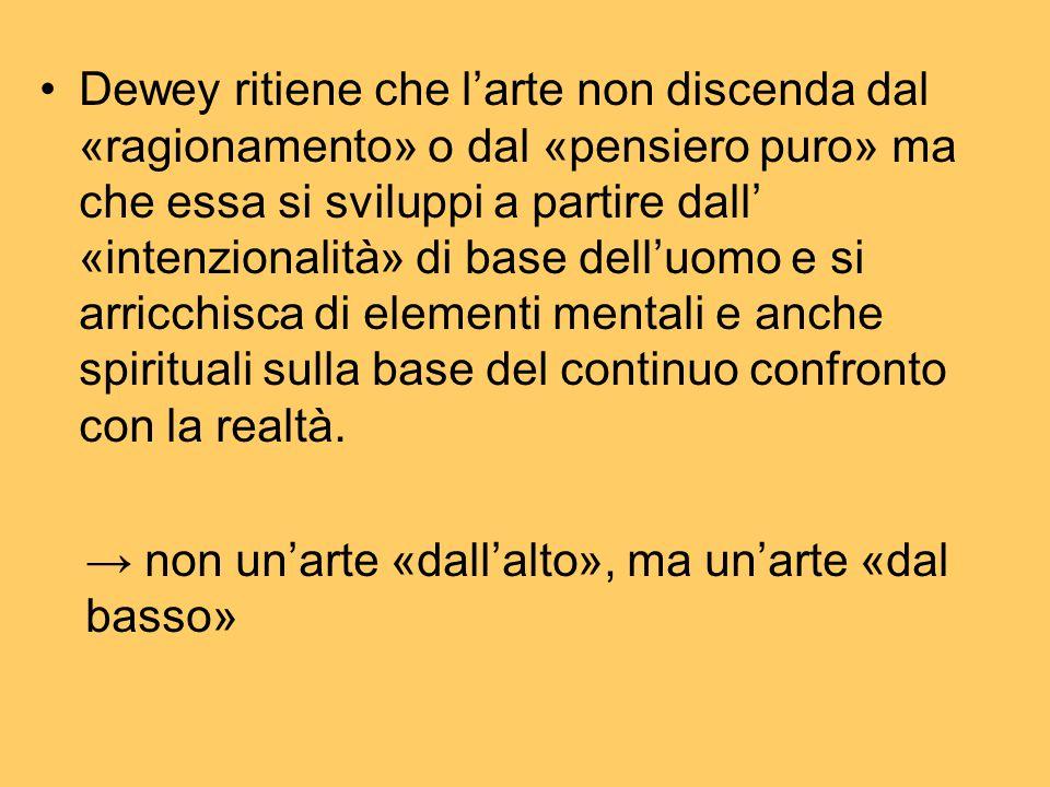 Dewey ritiene che l'arte non discenda dal «ragionamento» o dal «pensiero puro» ma che essa si sviluppi a partire dall' «intenzionalità» di base dell'uomo e si arricchisca di elementi mentali e anche spirituali sulla base del continuo confronto con la realtà.