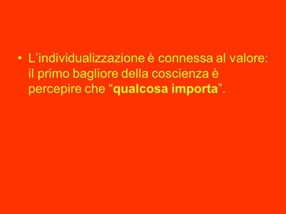 L'individualizzazione è connessa al valore: il primo bagliore della coscienza è percepire che qualcosa importa .