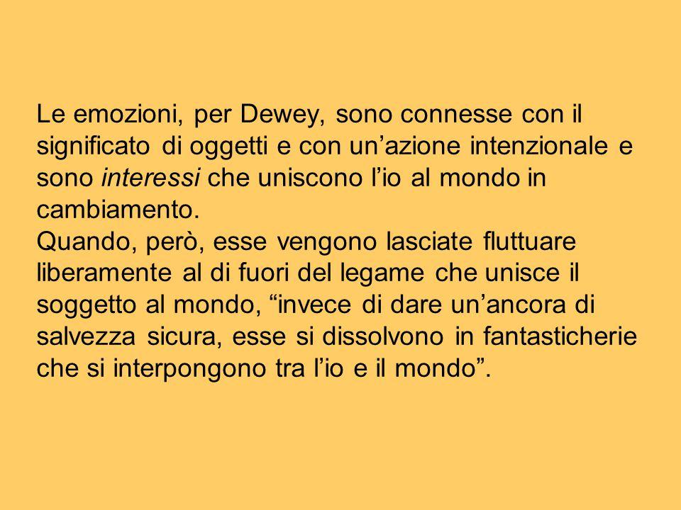 Le emozioni, per Dewey, sono connesse con il significato di oggetti e con un'azione intenzionale e sono interessi che uniscono l'io al mondo in cambiamento.