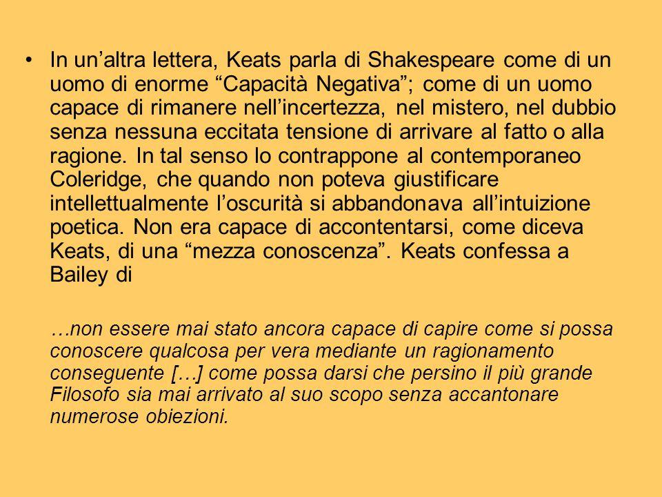 In un'altra lettera, Keats parla di Shakespeare come di un uomo di enorme Capacità Negativa ; come di un uomo capace di rimanere nell'incertezza, nel mistero, nel dubbio senza nessuna eccitata tensione di arrivare al fatto o alla ragione. In tal senso lo contrappone al contemporaneo Coleridge, che quando non poteva giustificare intellettualmente l'oscurità si abbandonava all'intuizione poetica. Non era capace di accontentarsi, come diceva Keats, di una mezza conoscenza . Keats confessa a Bailey di