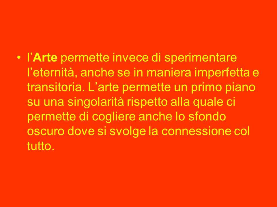 l'Arte permette invece di sperimentare l'eternità, anche se in maniera imperfetta e transitoria.