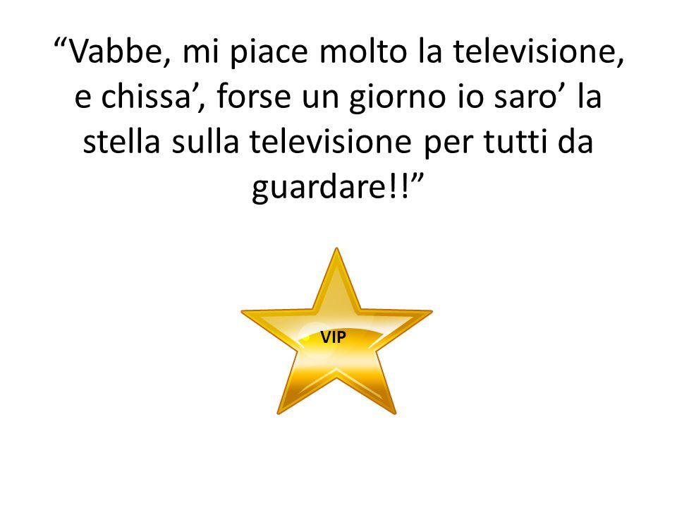 Vabbe, mi piace molto la televisione, e chissa', forse un giorno io saro' la stella sulla televisione per tutti da guardare!!