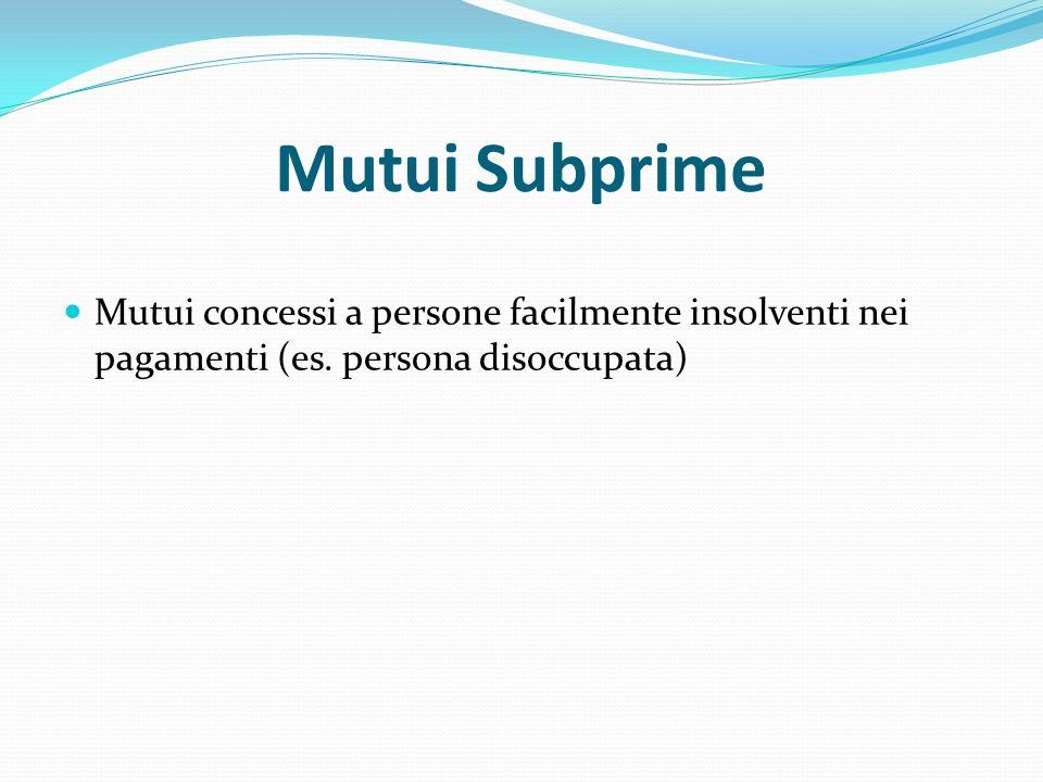 Mutui Subprime Mutui concessi a persone facilmente insolventi nei pagamenti (es.