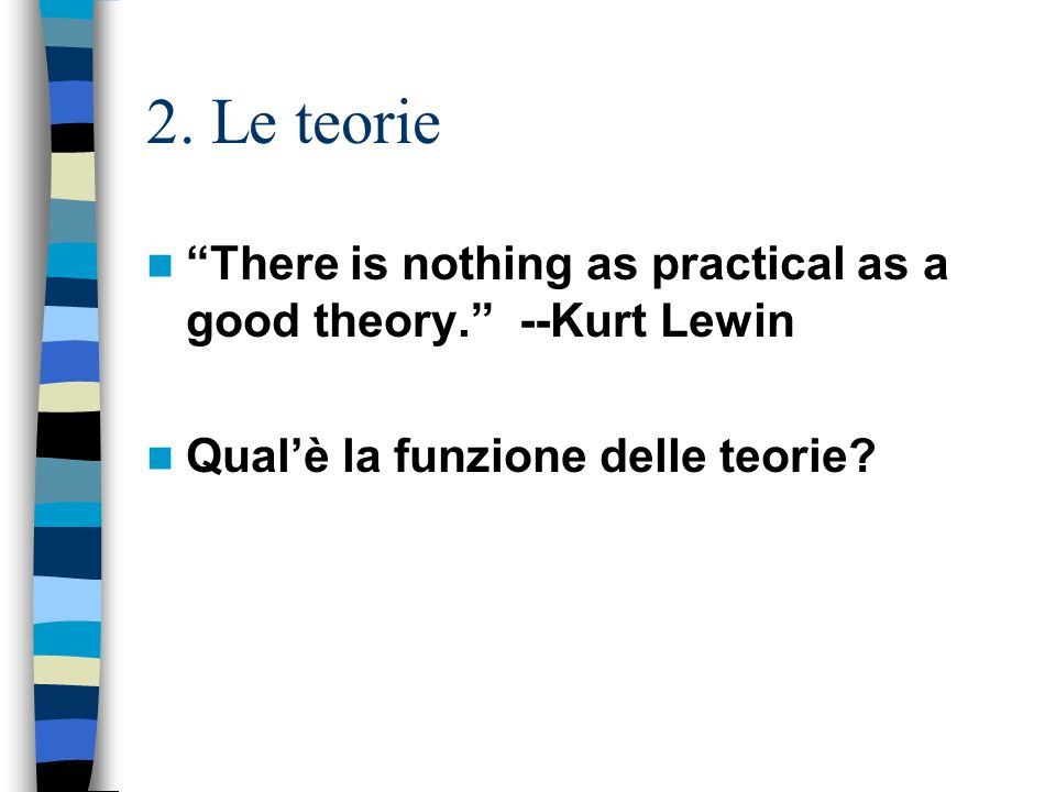 2. Le teorie There is nothing as practical as a good theory. --Kurt Lewin.