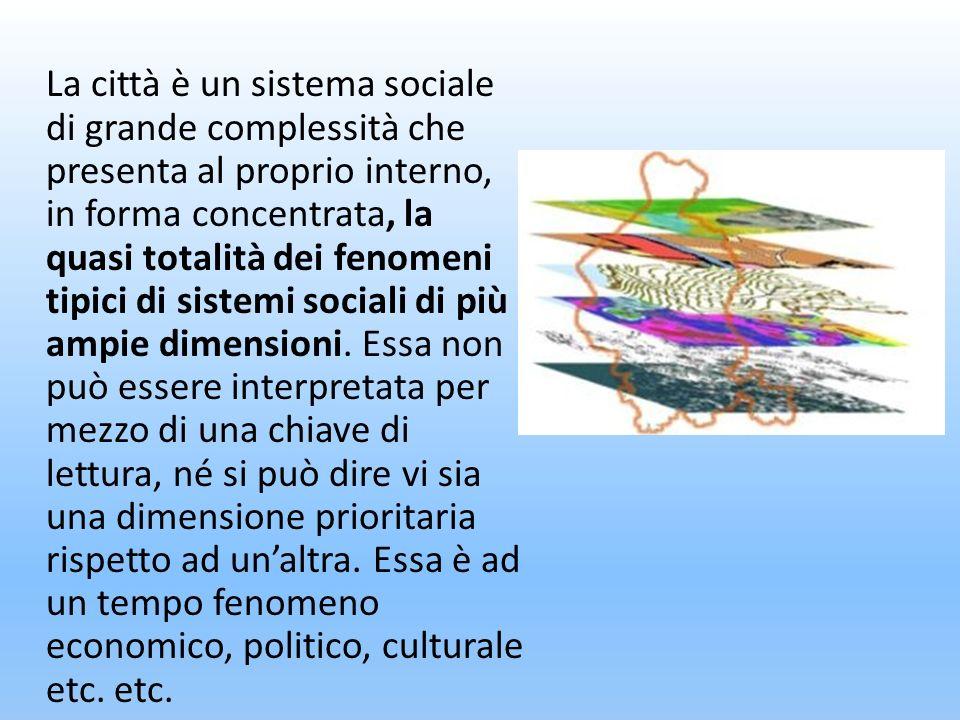 La città è un sistema sociale di grande complessità che presenta al proprio interno, in forma concentrata, la quasi totalità dei fenomeni tipici di sistemi sociali di più ampie dimensioni.