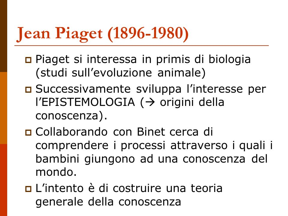 Jean Piaget (1896-1980) Piaget si interessa in primis di biologia (studi sull'evoluzione animale)