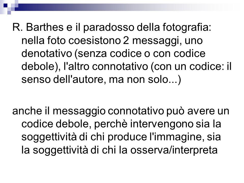 R. Barthes e il paradosso della fotografia: nella foto coesistono 2 messaggi, uno denotativo (senza codice o con codice debole), l altro connotativo (con un codice: il senso dell autore, ma non solo...)